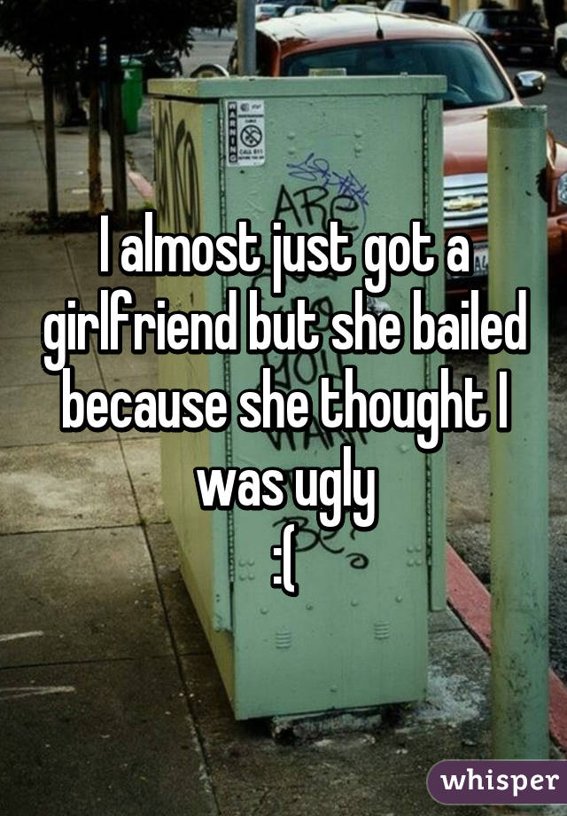 I almost just got a girlfriend but she bailed because she thought I was ugly :(