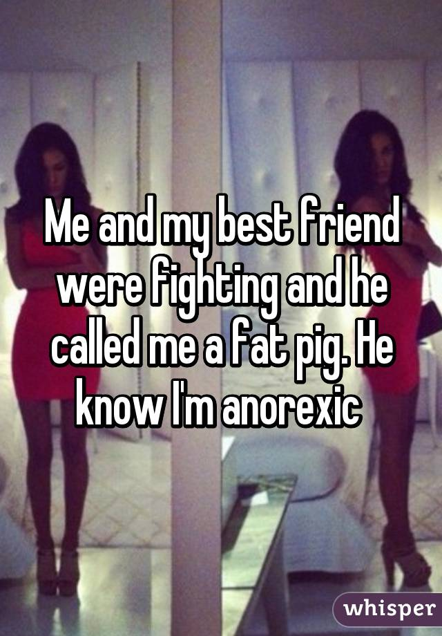 Me and my best friend were fighting and he called me a fat pig. He know I'm anorexic