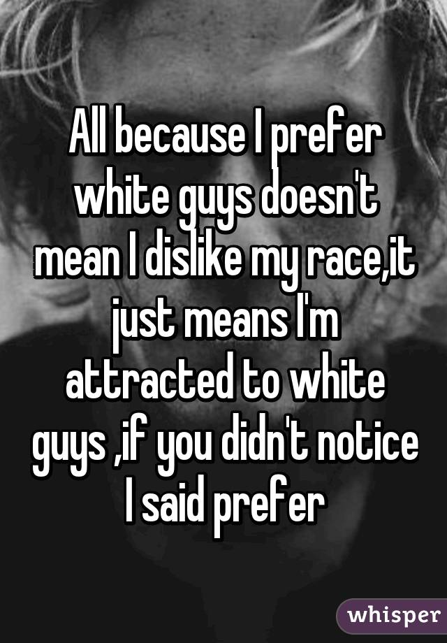 All because I prefer white guys doesn't mean I dislike my race,it just means I'm attracted to white guys ,if you didn't notice I said prefer