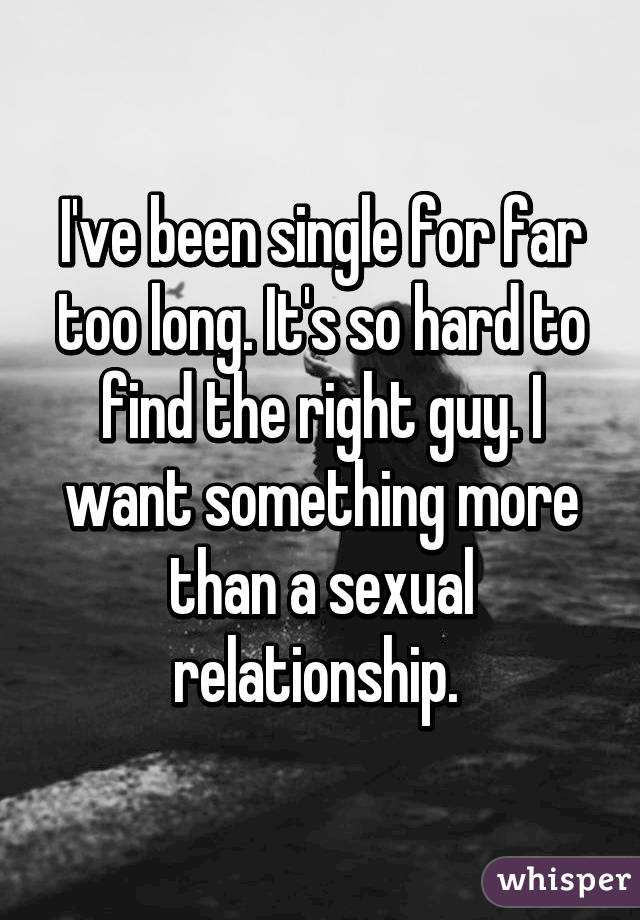 I've been single for far too long. It's so hard to find the right guy. I want something more than a sexual relationship.