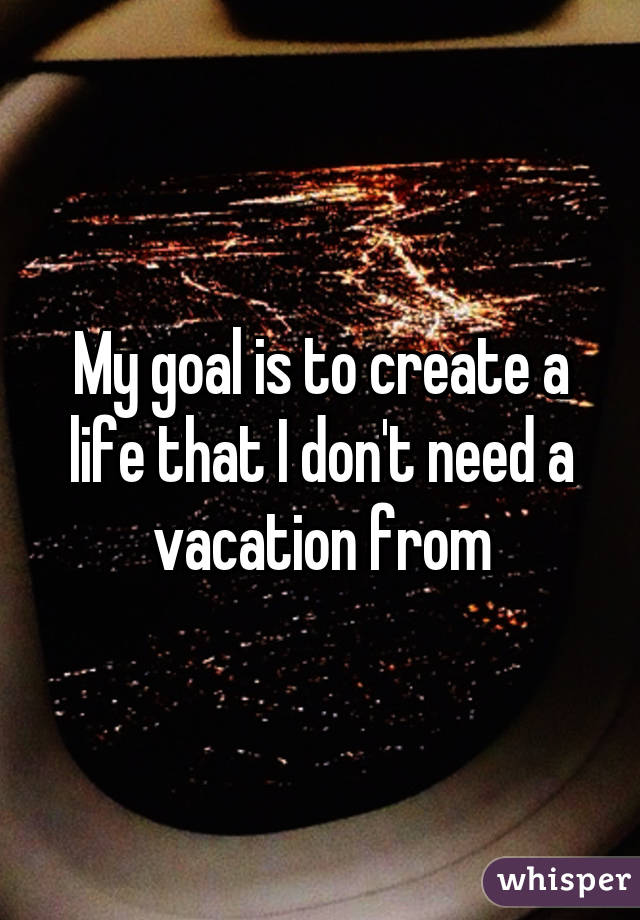 My goal is to create a life that I don't need a vacation from