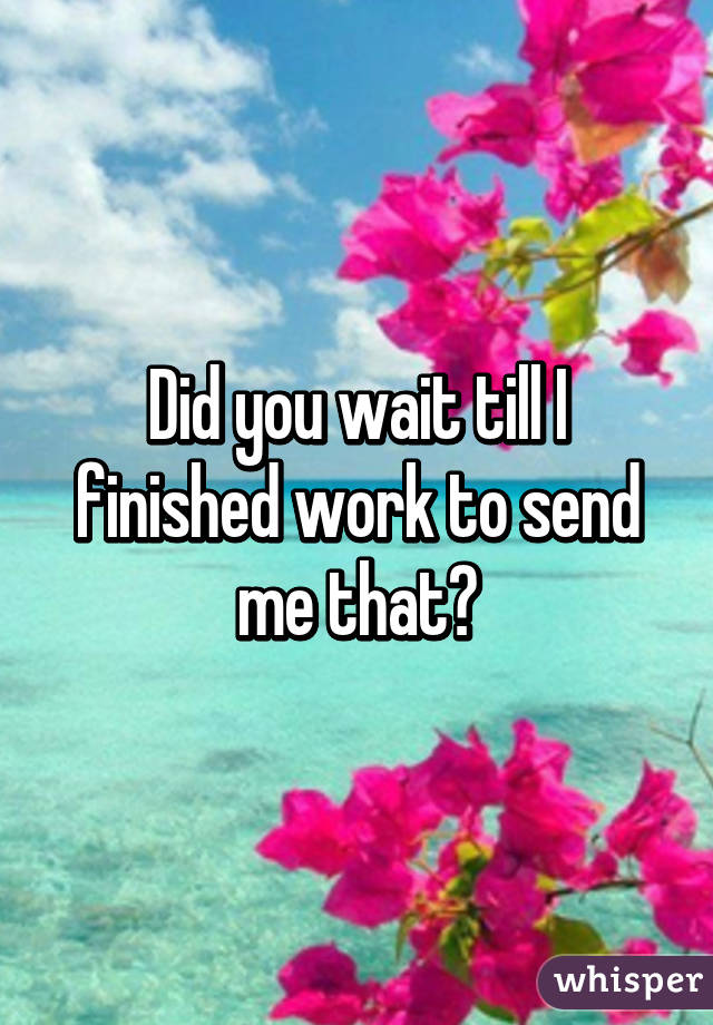 Did you wait till I finished work to send me that?