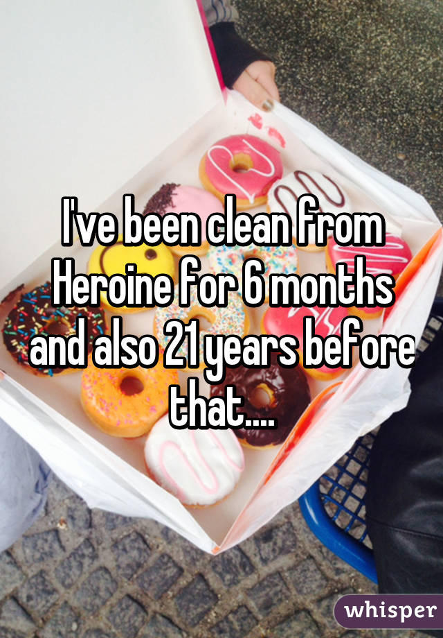 I've been clean from Heroine for 6 months and also 21 years before that....