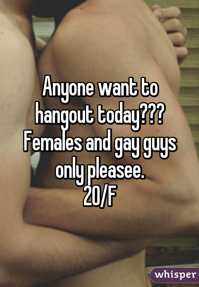 Anyone want to hangout today??? Females and gay guys only pleasee. 20/F
