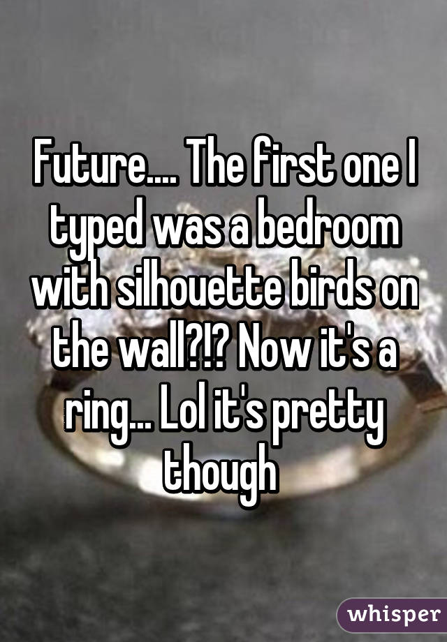 Future.... The first one I typed was a bedroom with silhouette birds on the wall?!? Now it's a ring... Lol it's pretty though