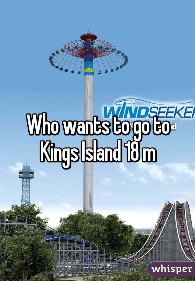 Who wants to go to Kings Island 18 m