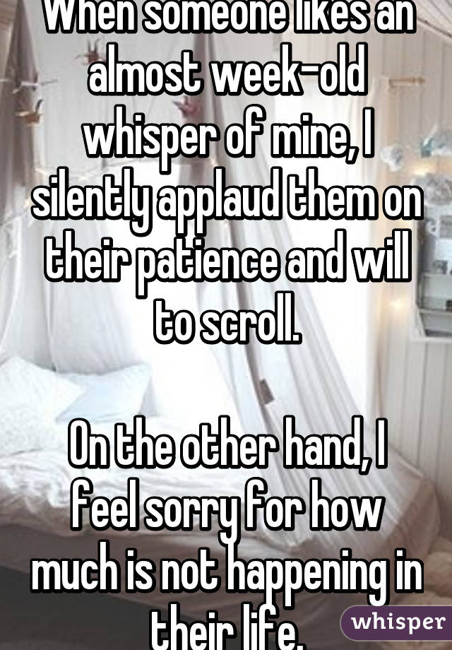 When someone likes an almost week-old whisper of mine, I silently applaud them on their patience and will to scroll.  On the other hand, I feel sorry for how much is not happening in their life.