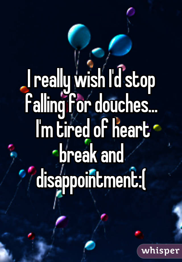 I really wish I'd stop falling for douches...  I'm tired of heart break and disappointment:(