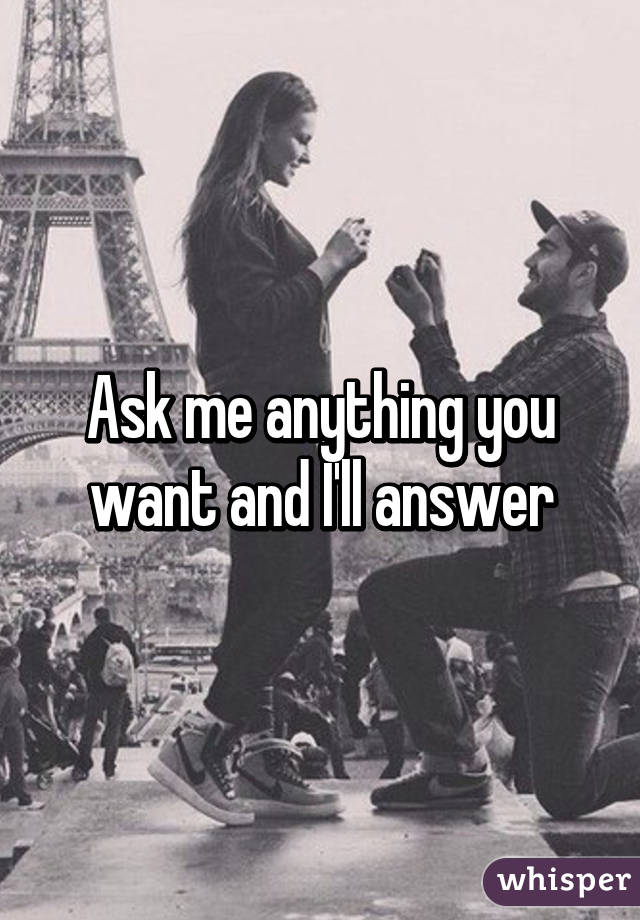 Ask me anything you want and I'll answer