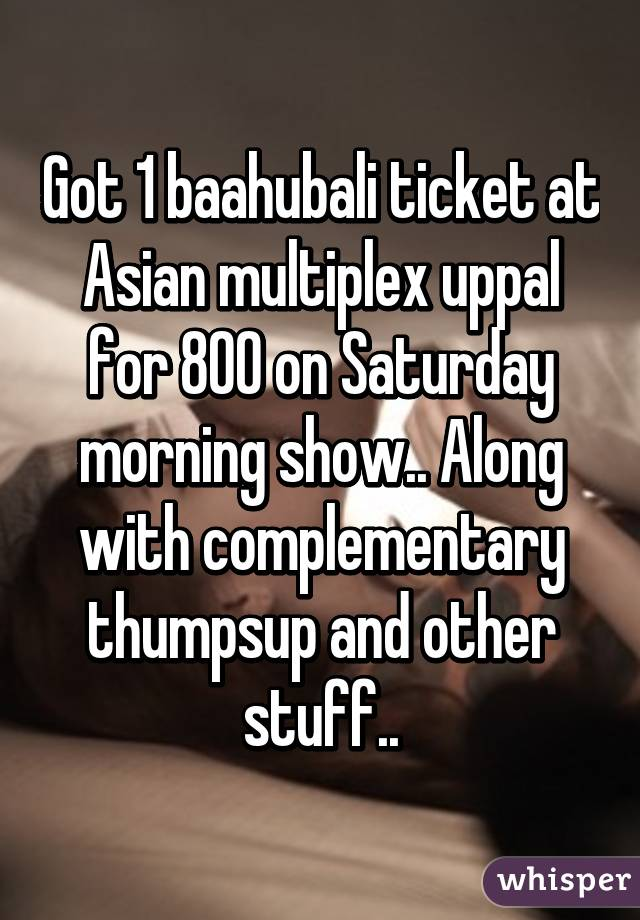 Got 1 baahubali ticket at Asian multiplex uppal for 800 on Saturday morning show.. Along with complementary thumpsup and other stuff..