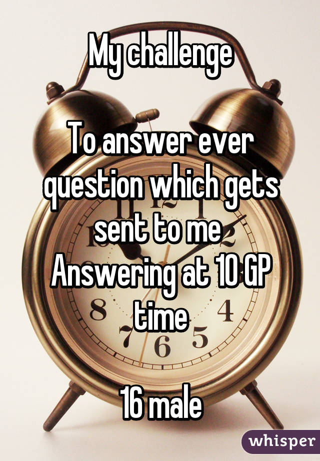 My challenge  To answer ever question which gets sent to me  Answering at 10 GP time  16 male