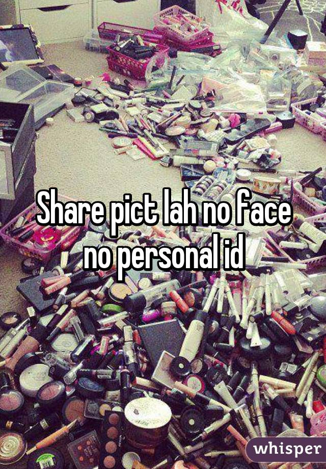 Share pict lah no face no personal id