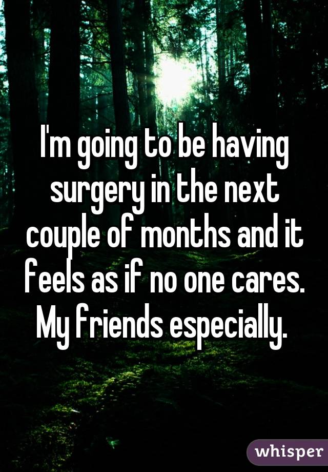 I'm going to be having surgery in the next couple of months and it feels as if no one cares. My friends especially.