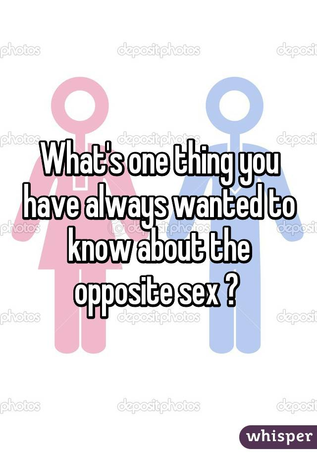What's one thing you have always wanted to know about the opposite sex ?