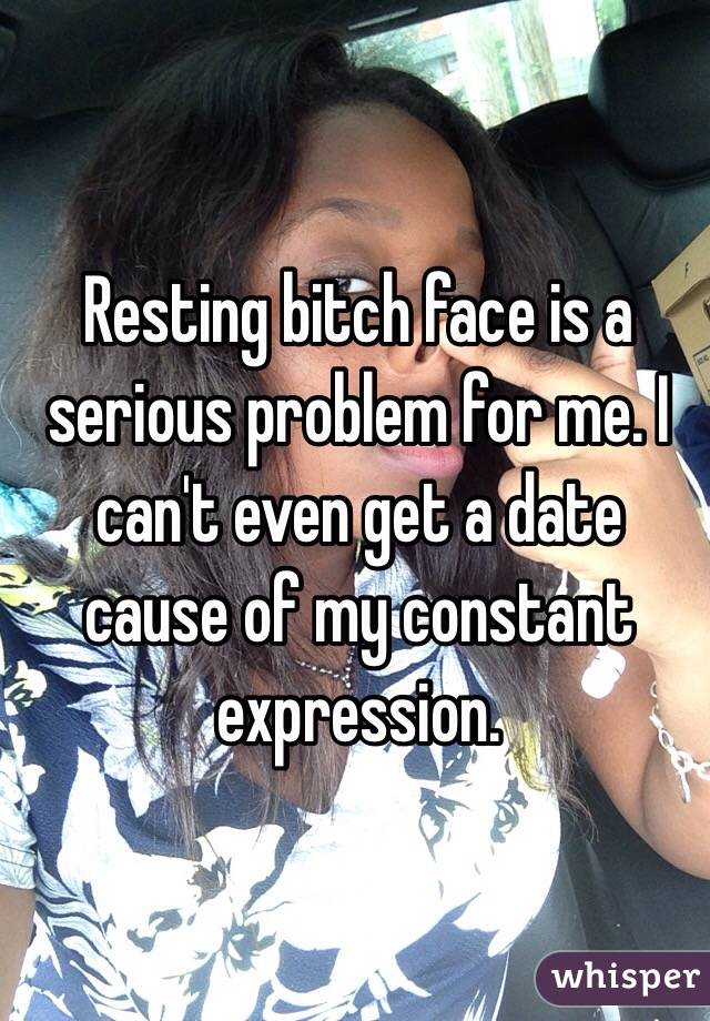 Resting bitch face is a serious problem for me. I can't even get a date cause of my constant expression.