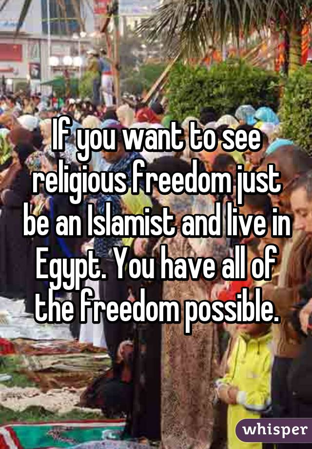 If you want to see religious freedom just be an Islamist and live in Egypt. You have all of the freedom possible.