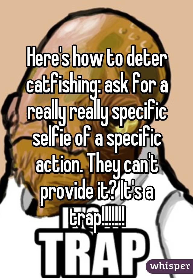 Here's how to deter catfishing: ask for a really really specific selfie of a specific action. They can't provide it? It's a trap!!!!!!!