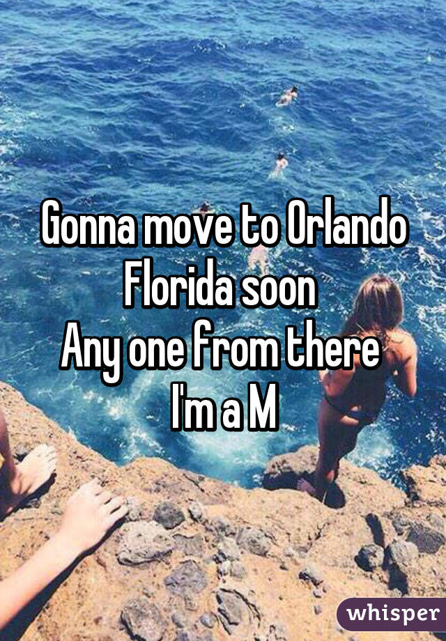 Gonna move to Orlando Florida soon  Any one from there  I'm a M