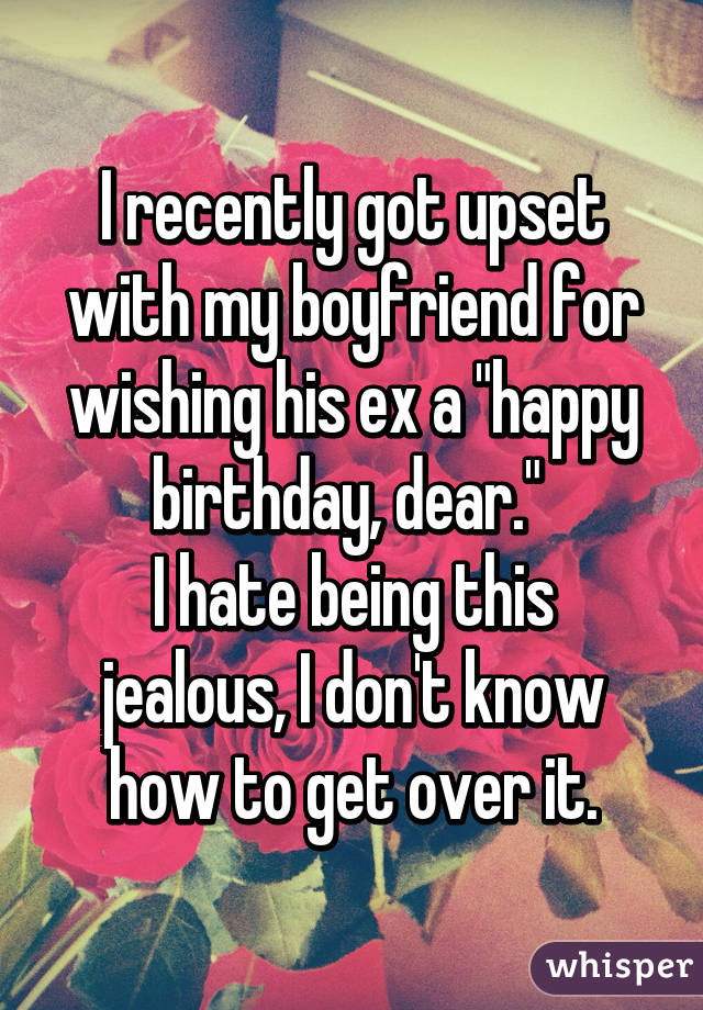 """I recently got upset with my boyfriend for wishing his ex a """"happy birthday, dear.""""  I hate being this jealous, I don't know how to get over it."""
