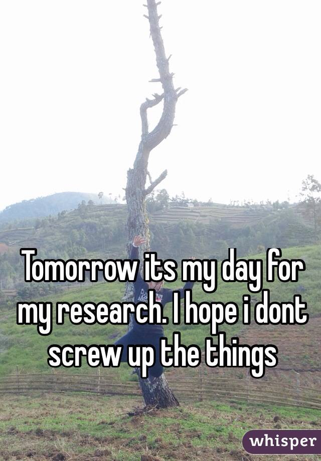 Tomorrow its my day for my research. I hope i dont screw up the things