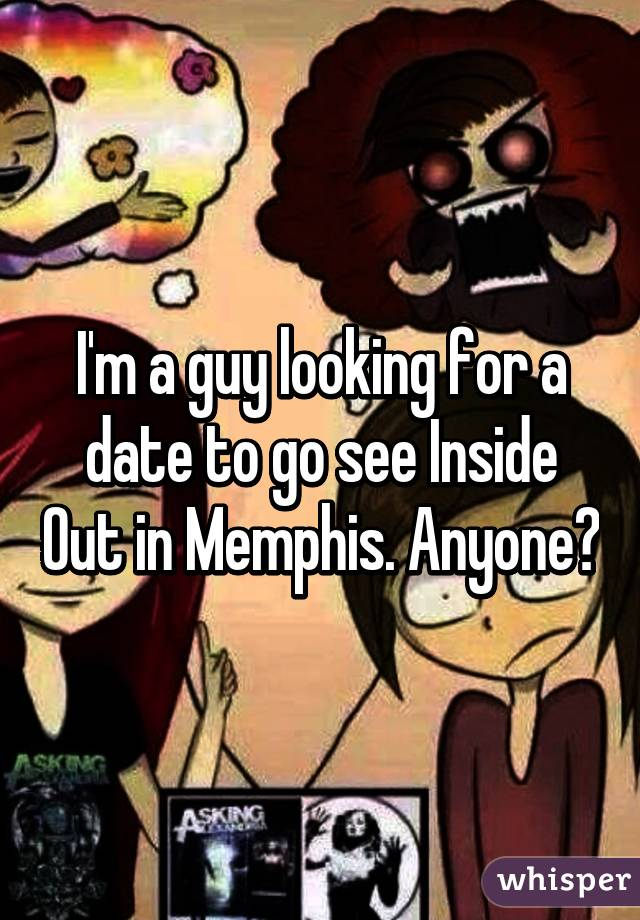 I'm a guy looking for a date to go see Inside Out in Memphis. Anyone?