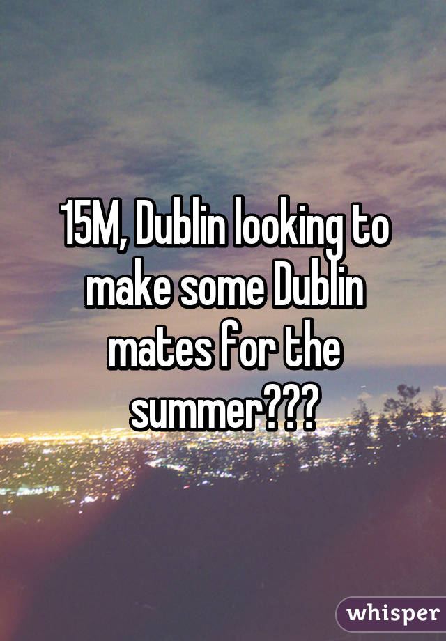 15M, Dublin looking to make some Dublin mates for the summer???