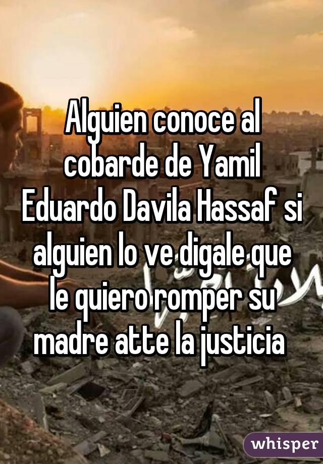 Alguien conoce al cobarde de Yamil Eduardo Davila Hassaf si alguien lo ve digale que le quiero romper su madre atte la justicia
