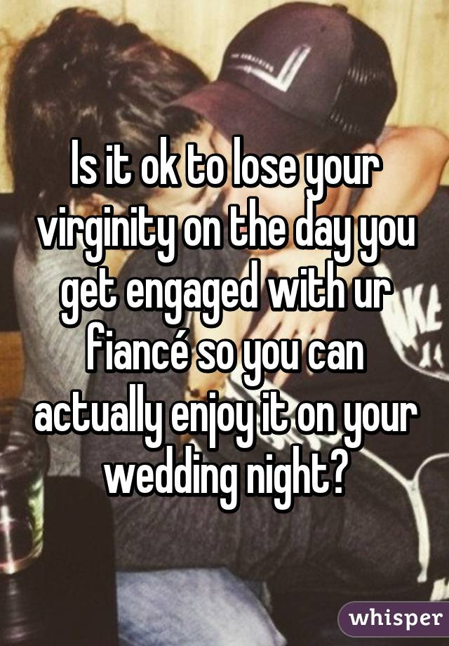 Is it ok to lose your virginity on the day you get engaged with ur fiancé so you can actually enjoy it on your wedding night?