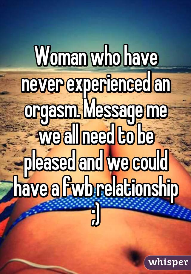 Woman who have never experienced an orgasm. Message me we all need to be pleased and we could have a fwb relationship ;)