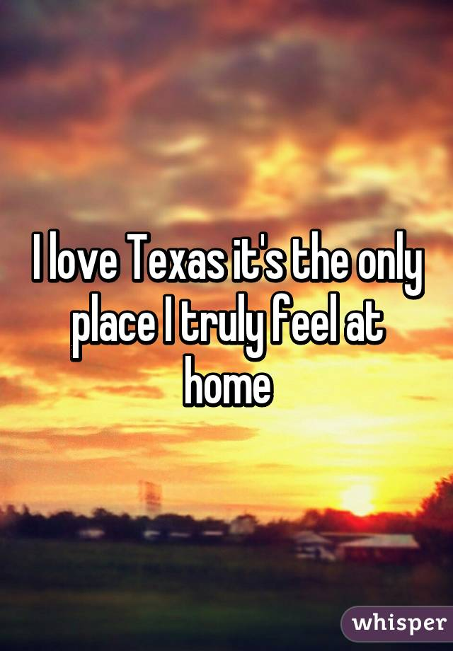 I love Texas it's the only place I truly feel at home