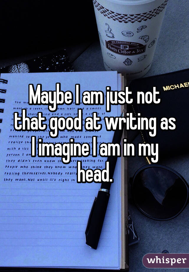 Maybe I am just not that good at writing as I imagine I am in my head.
