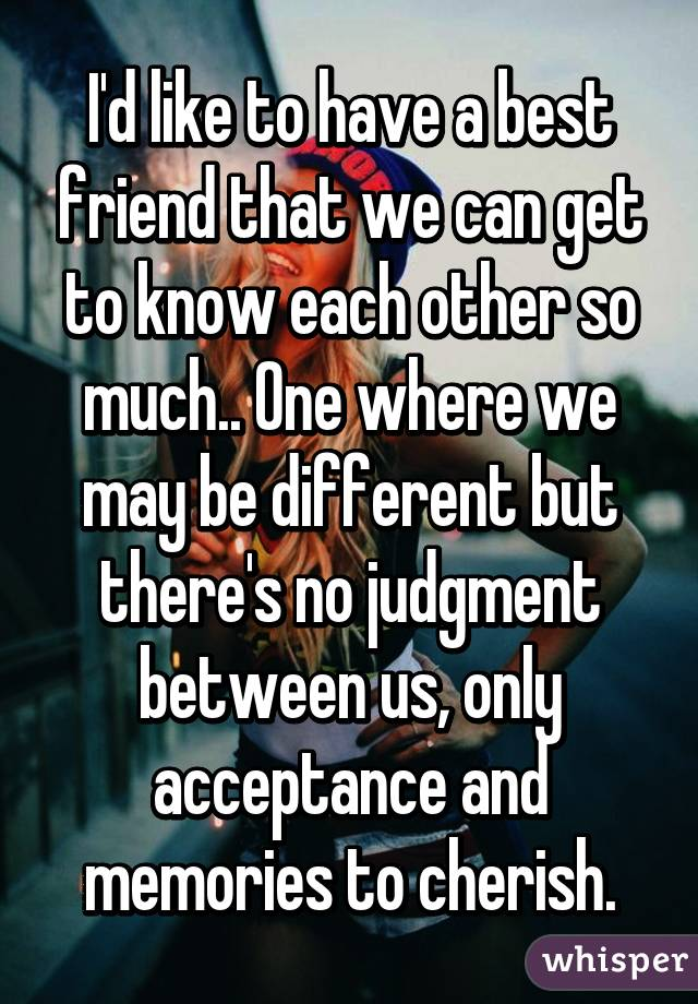 I'd like to have a best friend that we can get to know each other so much.. One where we may be different but there's no judgment between us, only acceptance and memories to cherish.
