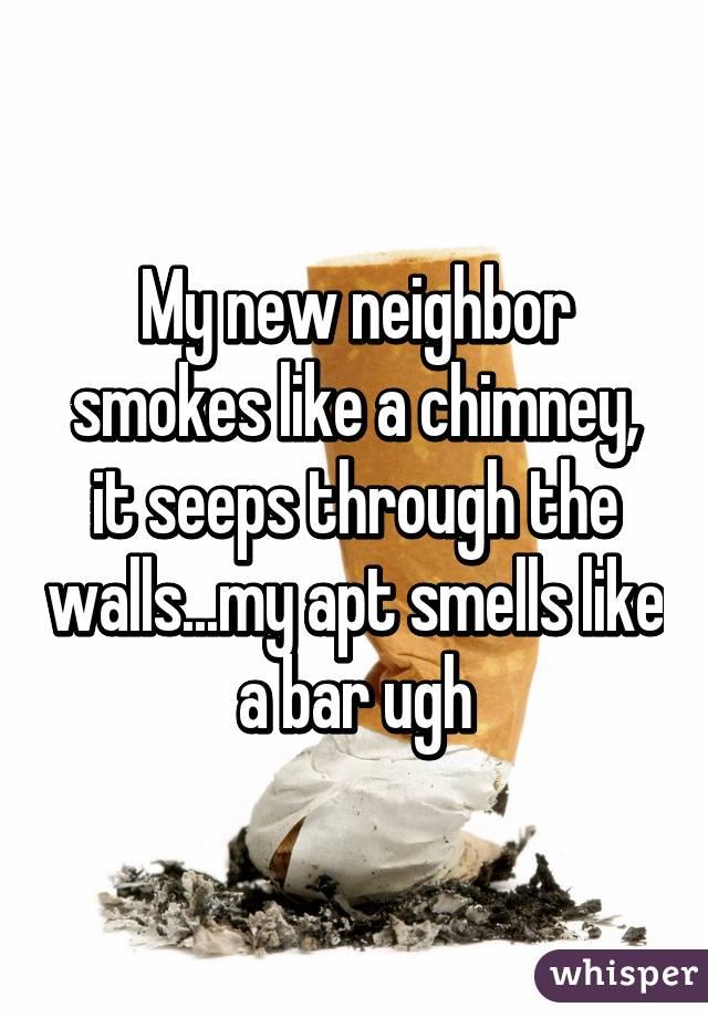 My new neighbor smokes like a chimney, it seeps through the walls...my apt smells like a bar ugh