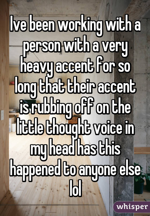 Ive been working with a person with a very heavy accent for so long that their accent is rubbing off on the little thought voice in my head has this happened to anyone else lol