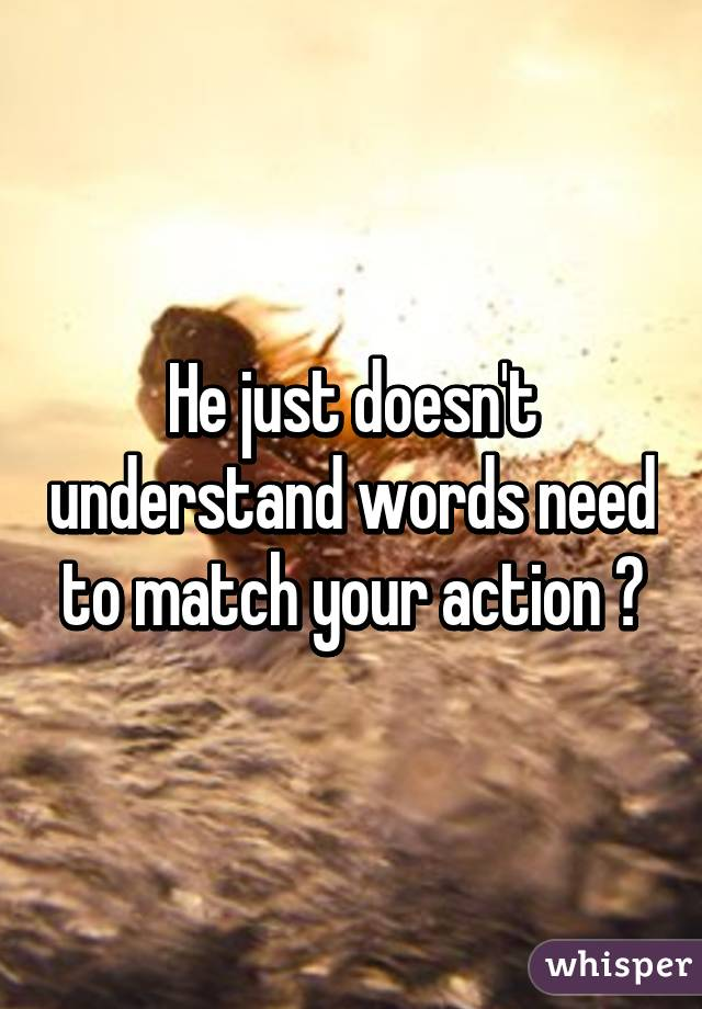 He just doesn't understand words need to match your action 😑