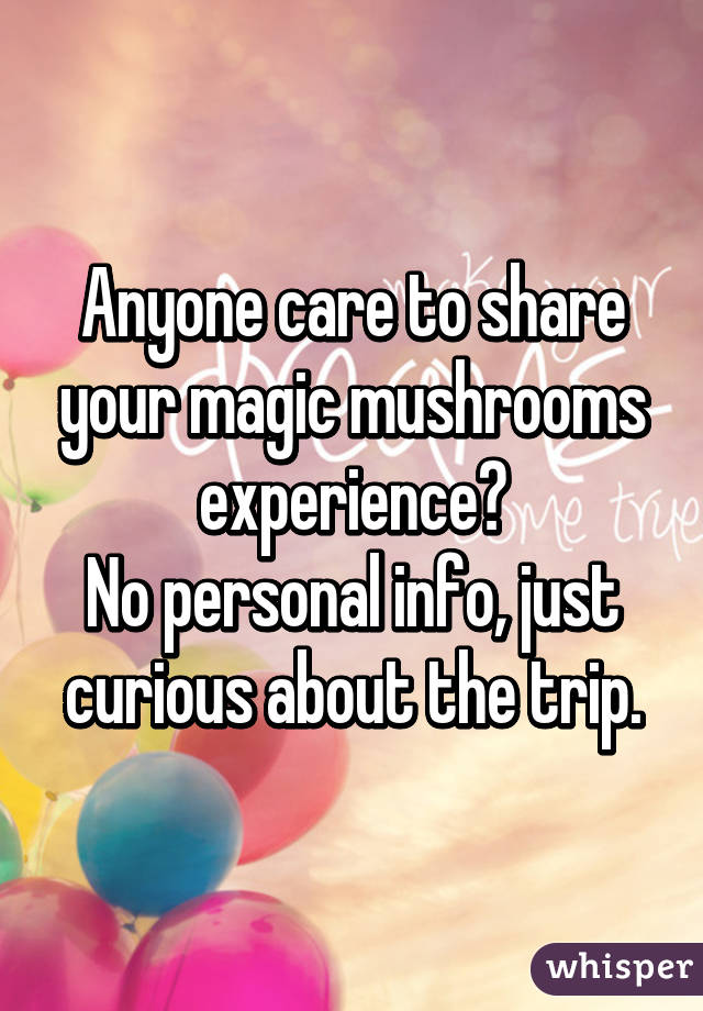 Anyone care to share your magic mushrooms experience? No personal info, just curious about the trip.