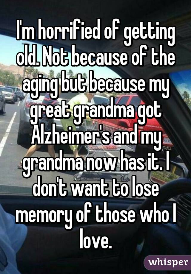 I'm horrified of getting old. Not because of the aging but because my great grandma got Alzheimer's and my grandma now has it. I don't want to lose memory of those who I love.