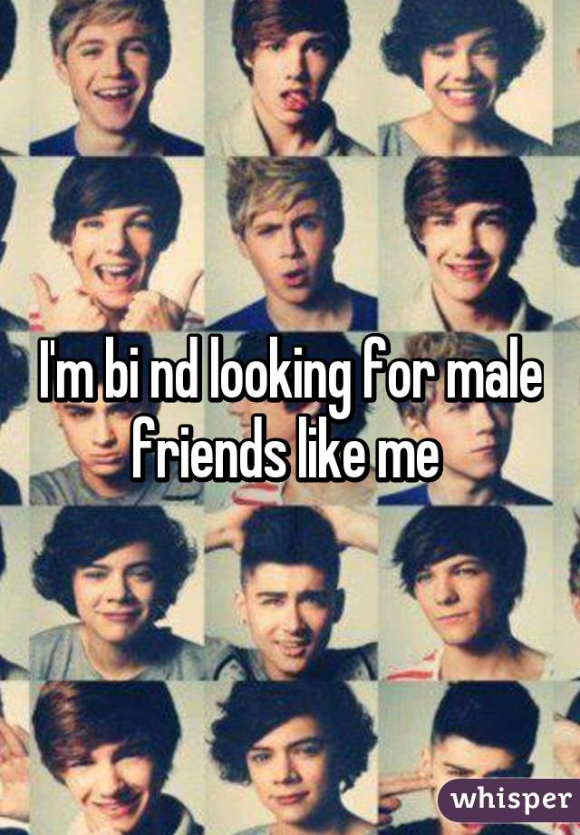 I'm bi nd looking for male friends like me