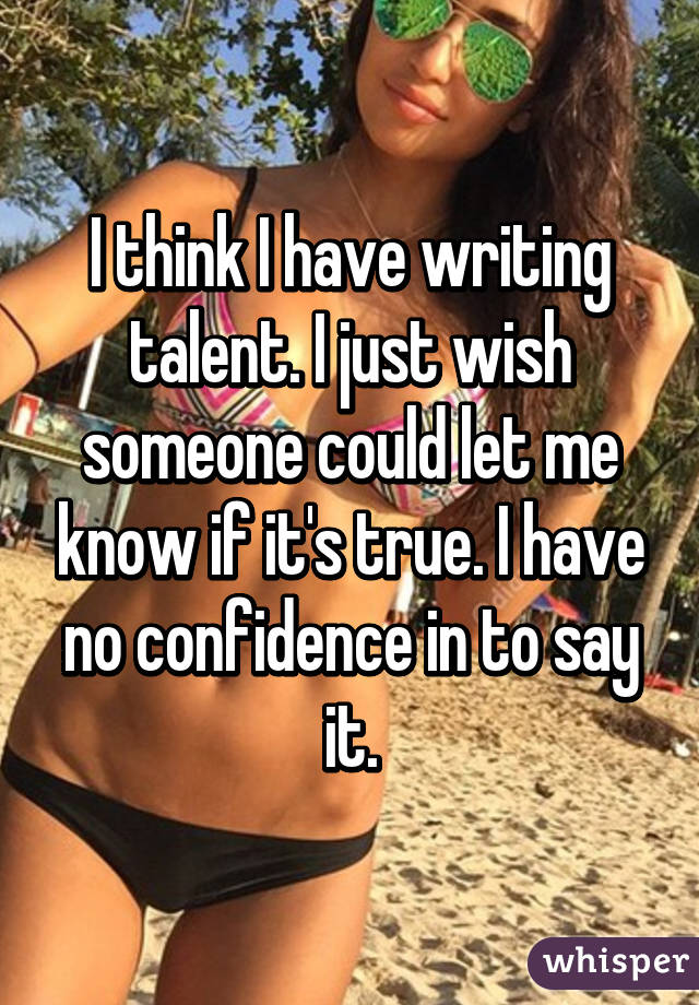 I think I have writing talent. I just wish someone could let me know if it's true. I have no confidence in to say it.