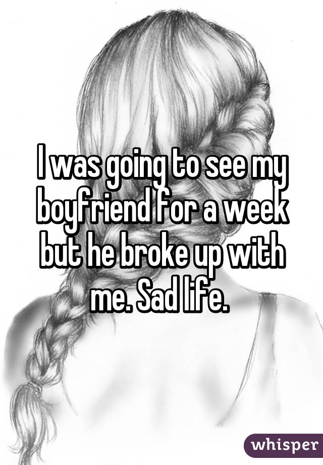 I was going to see my boyfriend for a week but he broke up with me. Sad life.