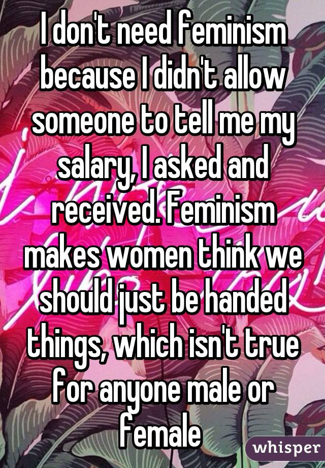 I don't need feminism because I didn't allow someone to tell me my salary, I asked and received. Feminism makes women think we should just be handed things, which isn't true for anyone male or female