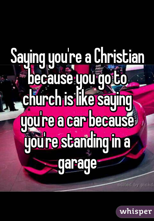 Saying you're a Christian because you go to church is like saying you're a car because you're standing in a garage