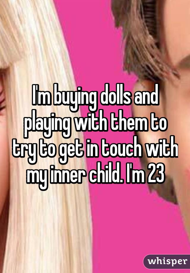 I'm buying dolls and playing with them to try to get in touch with my inner child. I'm 23