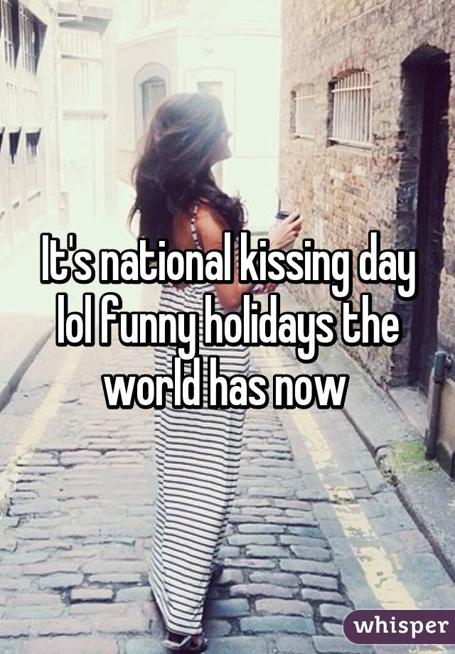 It's national kissing day lol funny holidays the world has now