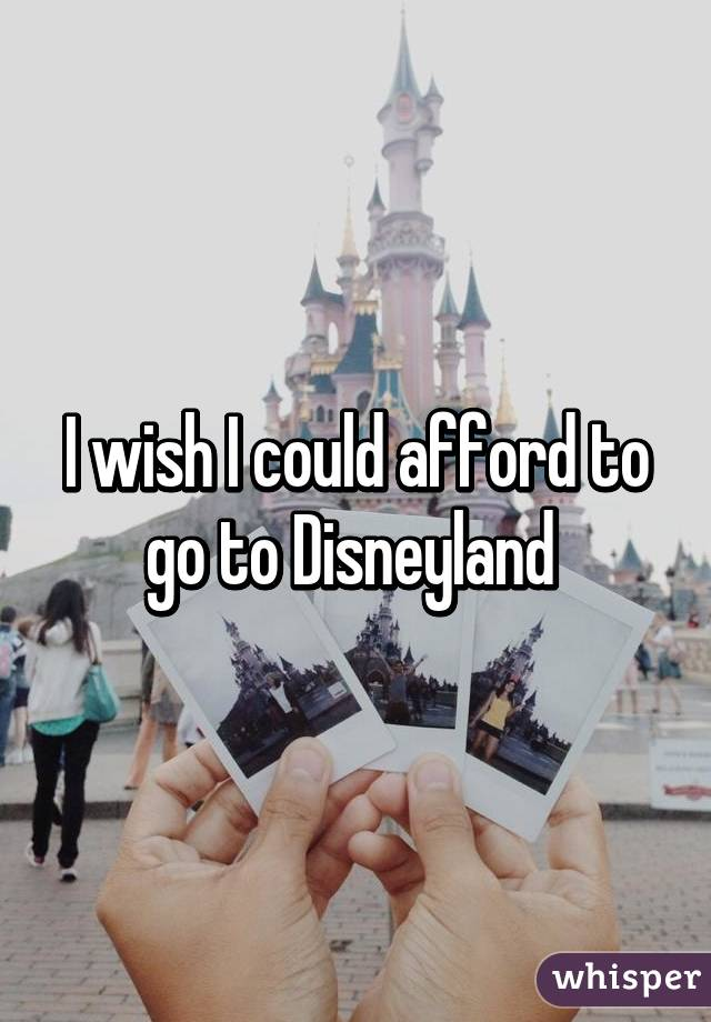 I wish I could afford to go to Disneyland