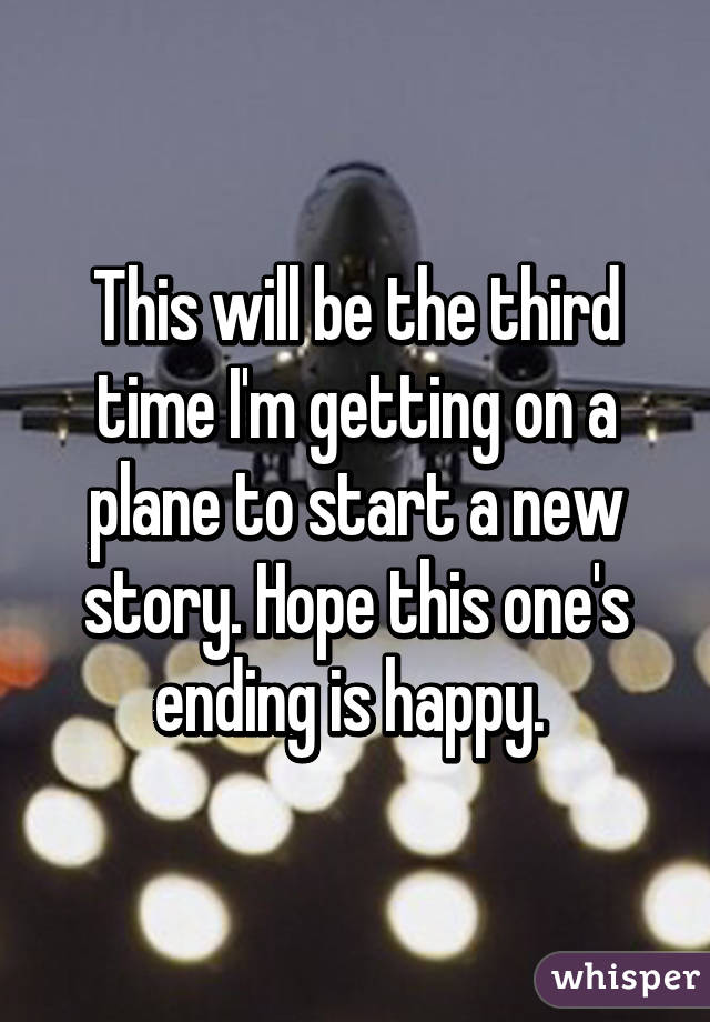 This will be the third time I'm getting on a plane to start a new story. Hope this one's ending is happy.