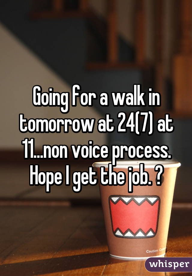 Going for a walk in tomorrow at 24(7) at 11...non voice process. Hope I get the job. 😇