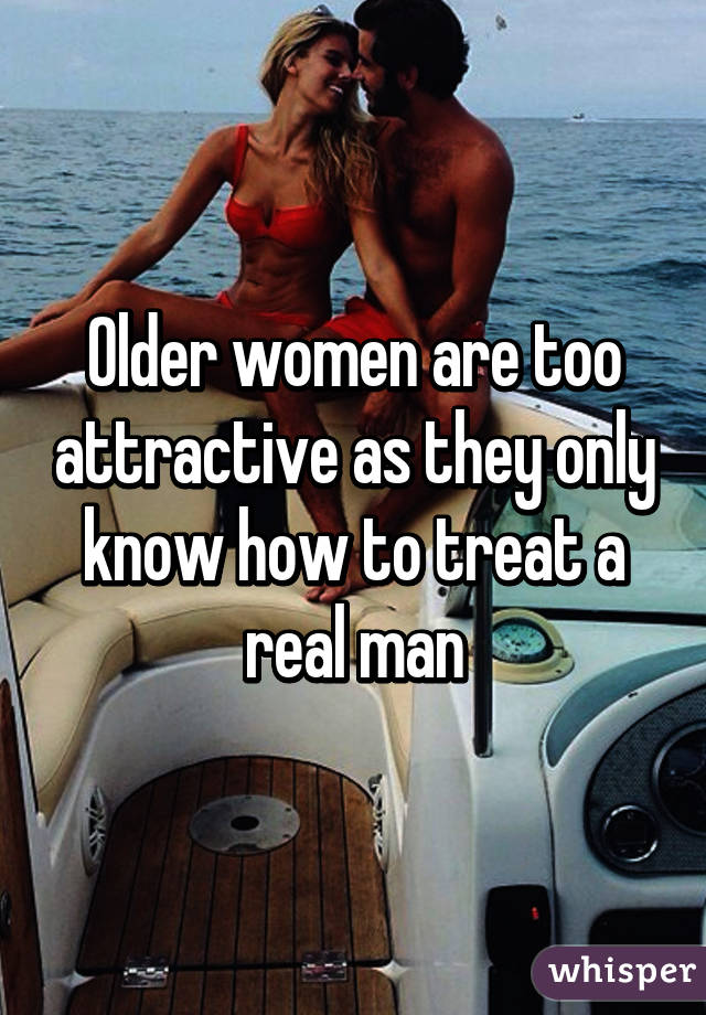 Older women are too attractive as they only know how to treat a real man