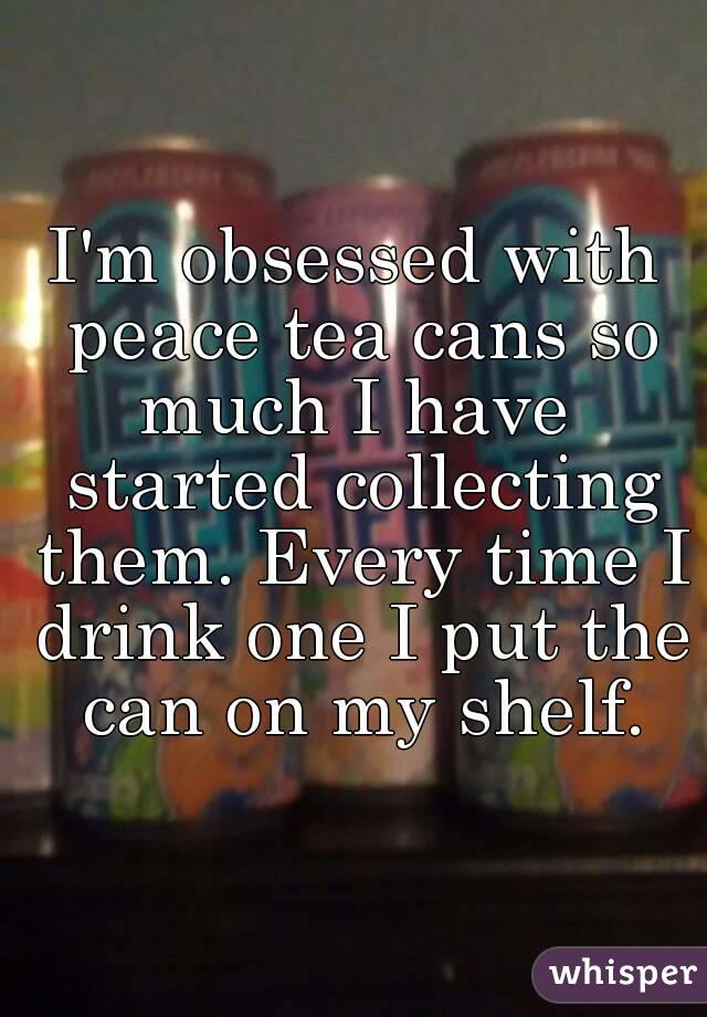 I'm obsessed with peace tea cans so much I have  started collecting them. Every time I drink one I put the can on my shelf.