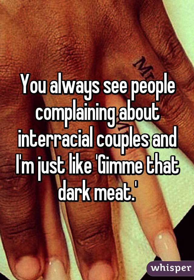 You always see people complaining about interracial couples and I'm just like 'Gimme that dark meat.'